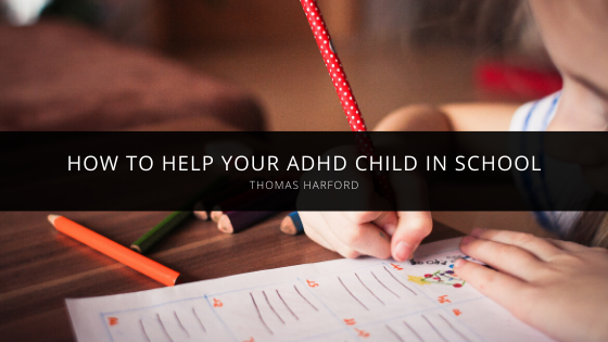 Thomas Harford Talks About How to Help Your ADHD Child in School