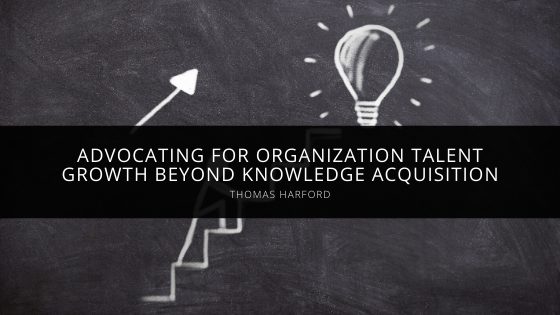 Thomas Harford Advocates for Organization Talent Growth Beyond Knowledge Acquisition